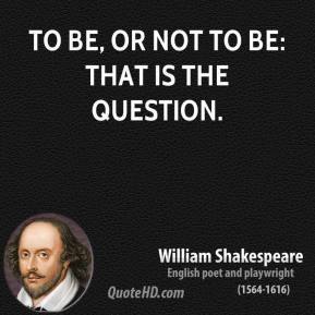 To be, or not to be: that is the question.