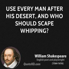 Use every man after his desert, and who should scape whipping?