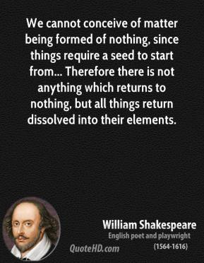 William Shakespeare - We cannot conceive of matter being formed of nothing, since things require a seed to start from... Therefore there is not anything which returns to nothing, but all things return dissolved into their elements.