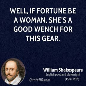 Well, if Fortune be a woman, she's a good wench for this gear.