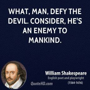 What, man, defy the devil. Consider, he's an enemy to mankind.