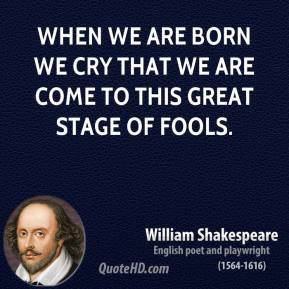 William Shakespeare - When we are born we cry that we are come to this great stage of fools.