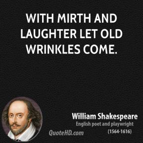 William Shakespeare - With mirth and laughter let old wrinkles come.