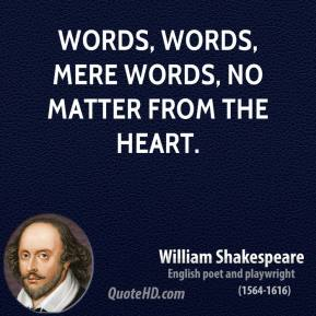William Shakespeare - Words, words, mere words, no matter from the heart.