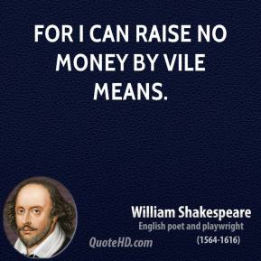 For I can raise no money by vile means.