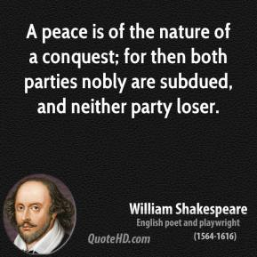 William Shakespeare - A peace is of the nature of a conquest; for then both parties nobly are subdued, and neither party loser.