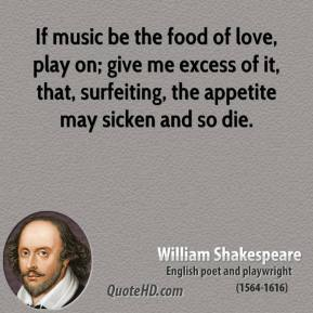 William Shakespeare  - If music be the food of love, play on; give me excess of it, that, surfeiting, the appetite may sicken and so die.