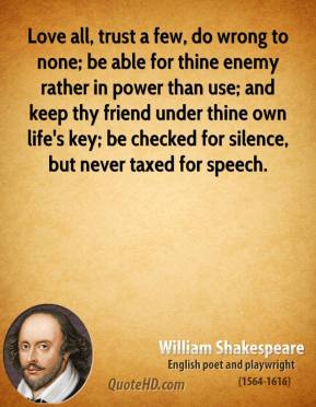 William Shakespeare  - Love all, trust a few, do wrong to none; be able for thine enemy rather in power than use; and keep thy friend under thine own life's key; be checked for silence, but never taxed for speech.