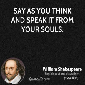 William Shakespeare  - Say as you think and speak it from your souls.