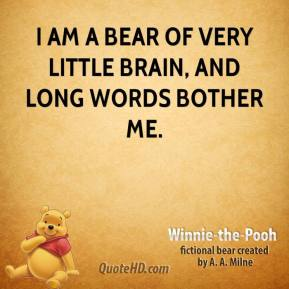 Winnie the Pooh  - I am a Bear of Very Little Brain, and long words bother me.