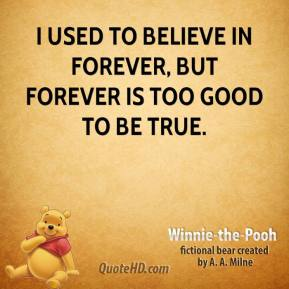 Winnie the Pooh  - I used to believe in forever, but forever is too good to be true.