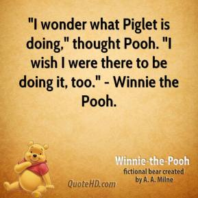 """I wonder what Piglet is doing,"" thought Pooh. ""I wish I were there to be doing it, too."" - Winnie the Pooh."