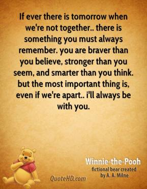Winnie the Pooh  - If ever there is tomorrow when we're not together.. there is something you must always remember. you are braver than you believe, stronger than you seem, and smarter than you think. but the most important thing is, even if we're apart.. i'll always be with you.