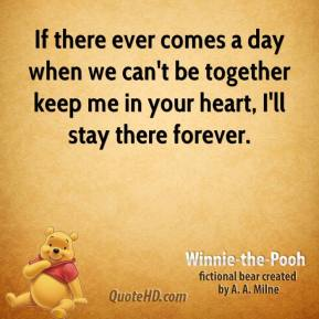 Winnie the Pooh  - If there ever comes a day when we can't be together keep me in your heart, I'll stay there forever.