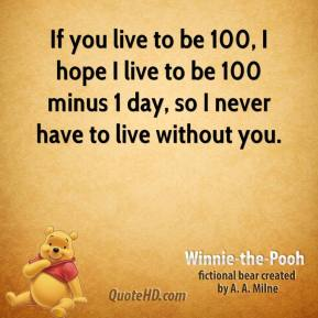 Winnie the Pooh  - If you live to be 100, I hope I live to be 100 minus 1 day, so I never have to live without you.