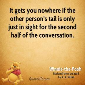 Winnie the Pooh  - It gets you nowhere if the other person's tail is only just in sight for the second half of the conversation.