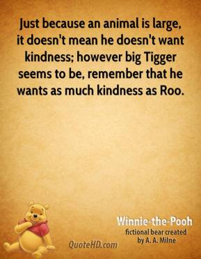 Winnie the Pooh  - Just because an animal is large, it doesn't mean he doesn't want kindness; however big Tigger seems to be, remember that he wants as much kindness as Roo.