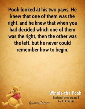 Pooh looked at his two paws. He knew that one of them was the right, and he knew that when you had decided which one of them was the right, then the other was the left, but he never could remember how to begin.