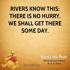 Winnie the Pooh  - Rivers know this: there is no hurry. We shall get there some day.
