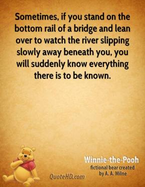 Winnie the Pooh  - Sometimes, if you stand on the bottom rail of a bridge and lean over to watch the river slipping slowly away beneath you, you will suddenly know everything there is to be known.