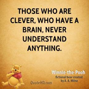 Winnie the Pooh  - Those who are clever, who have a Brain, never understand anything.