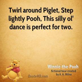Winnie the Pooh  - Twirl around Piglet, Step lightly Pooh, This silly ol' dance is perfect for two.