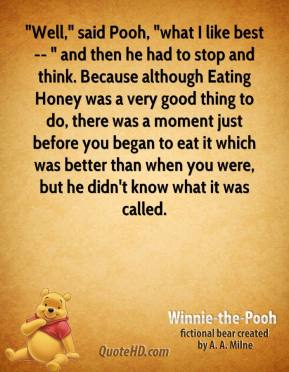 """Winnie the Pooh  - """"Well,"""" said Pooh, """"what I like best -- """" and then he had to stop and think. Because although Eating Honey was a very good thing to do, there was a moment just before you began to eat it which was better than when you were, but he didn't know what it was called."""