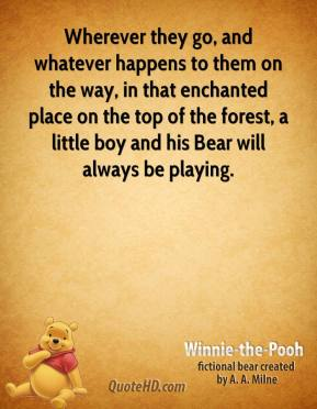 Winnie the Pooh  - Wherever they go, and whatever happens to them on the way, in that enchanted place on the top of the forest, a little boy and his Bear will always be playing.