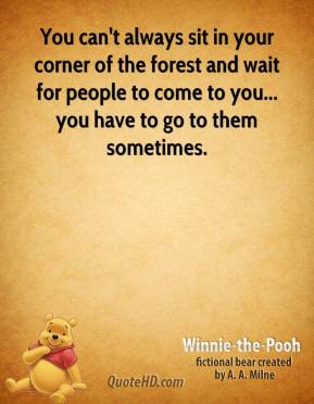 You can't always sit in your corner of the forest and wait for people to come to you... you have to go to them sometimes.