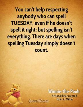Winnie the Pooh  - You can't help respecting anybody who can spell TUESDAY, even if he doesn't spell it right; but spelling isn't everything. There are days when spelling Tuesday simply doesn't count.