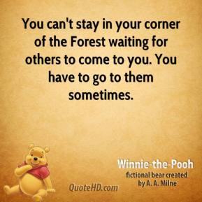 Winnie the Pooh  - You can't stay in your corner of the Forest waiting for others to come to you. You have to go to them sometimes.