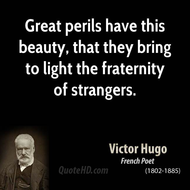Great perils have this beauty, that they bring to light the fraternity of strangers.