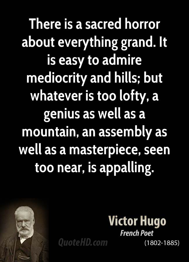 There is a sacred horror about everything grand. It is easy to admire mediocrity and hills; but whatever is too lofty, a genius as well as a mountain, an assembly as well as a masterpiece, seen too near, is appalling.