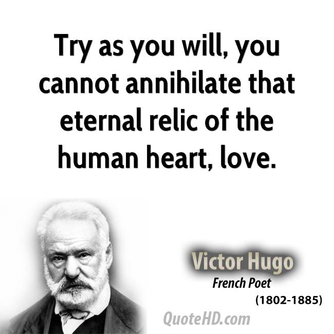 Try as you will, you cannot annihilate that eternal relic of the human heart, love.