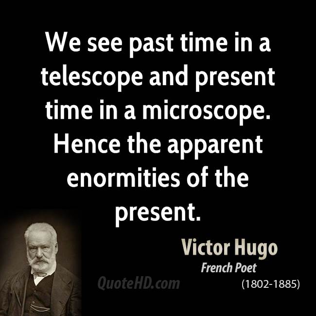 We see past time in a telescope and present time in a microscope. Hence the apparent enormities of the present.