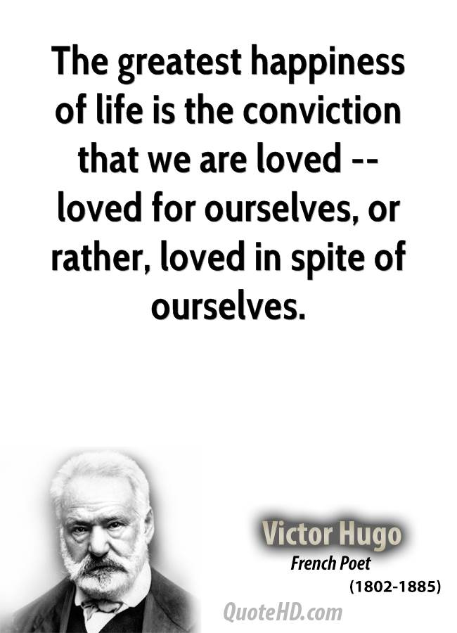 The greatest happiness of life is the conviction that we are loved -- loved for ourselves, or rather, loved in spite of ourselves.