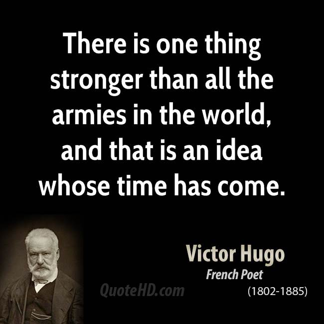 There is one thing stronger than all the armies in the world, and that is an idea whose time has come.