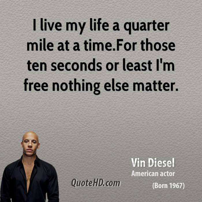 live my life a quarter mile at a time For those ten seconds or least    Vin Diesel Quotes Tumblr