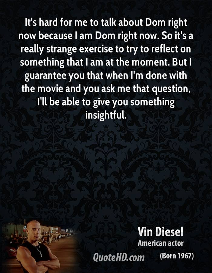 It's hard for me to talk about Dom right now because I am Dom right now. So it's a really strange exercise to try to reflect on something that I am at the moment. But I guarantee you that when I'm done with the movie and you ask me that question, I'll be able to give you something insightful.