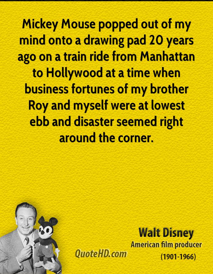 Mickey Mouse popped out of my mind onto a drawing pad 20 years ago on a train ride from Manhattan to Hollywood at a time when business fortunes of my brother Roy and myself were at lowest ebb and disaster seemed right around the corner.