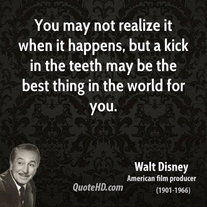 You may not realize it when it happens, but a kick in the teeth may be the best thing in the world for you.