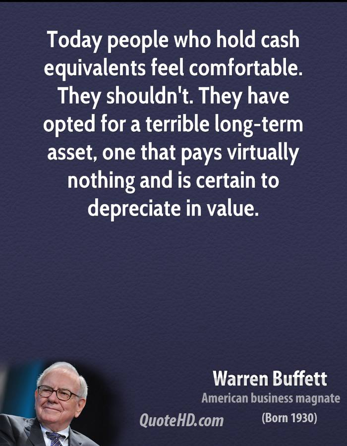 Today people who hold cash equivalents feel comfortable. They shouldn't. They have opted for a terrible long-term asset, one that pays virtually nothing and is certain to depreciate in value.