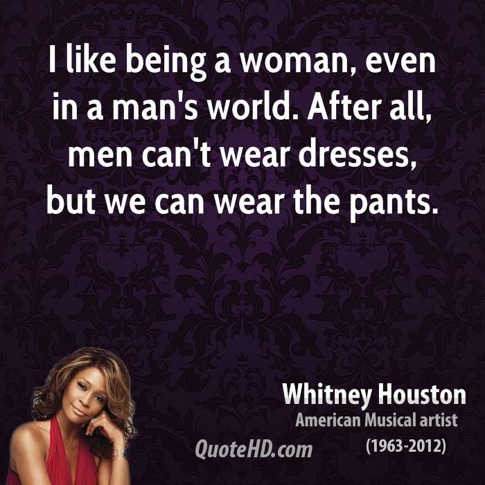 I like being a woman, even in a man's world. After all, men can't wear dresses, but we can wear the pants.