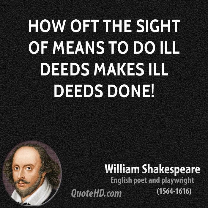 How oft the sight of means to do ill deeds makes ill deeds done!