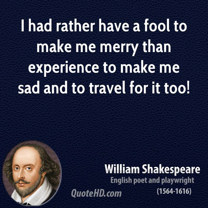 I had rather have a fool to make me merry than experience to make me sad and to travel for it too!