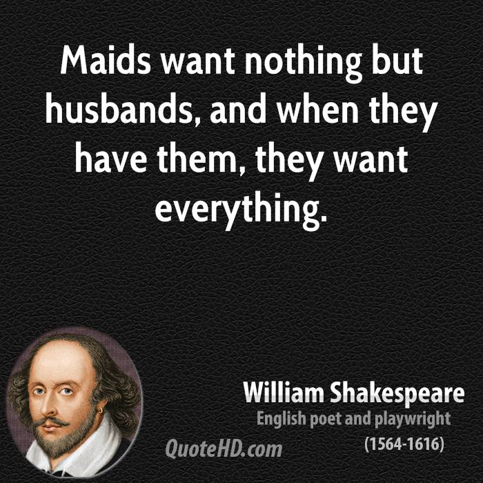Maids want nothing but husbands, and when they have them, they want everything.