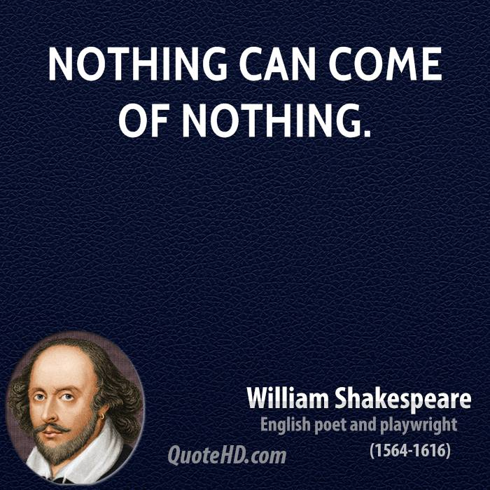 Nothing can come of nothing.