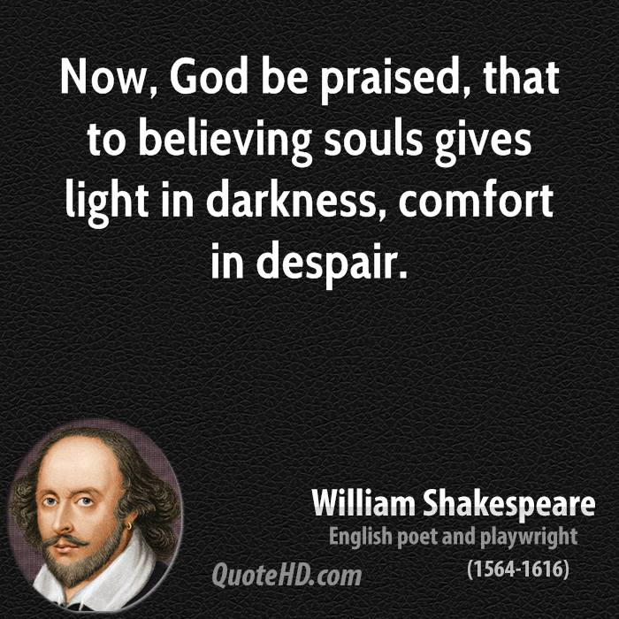 Now, God be praised, that to believing souls gives light in darkness, comfort in despair.