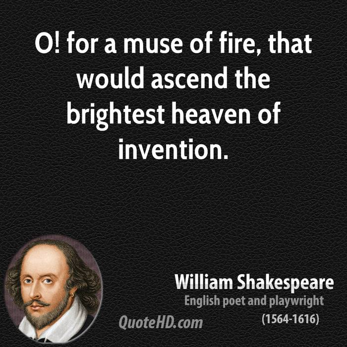 O! for a muse of fire, that would ascend the brightest heaven of invention.
