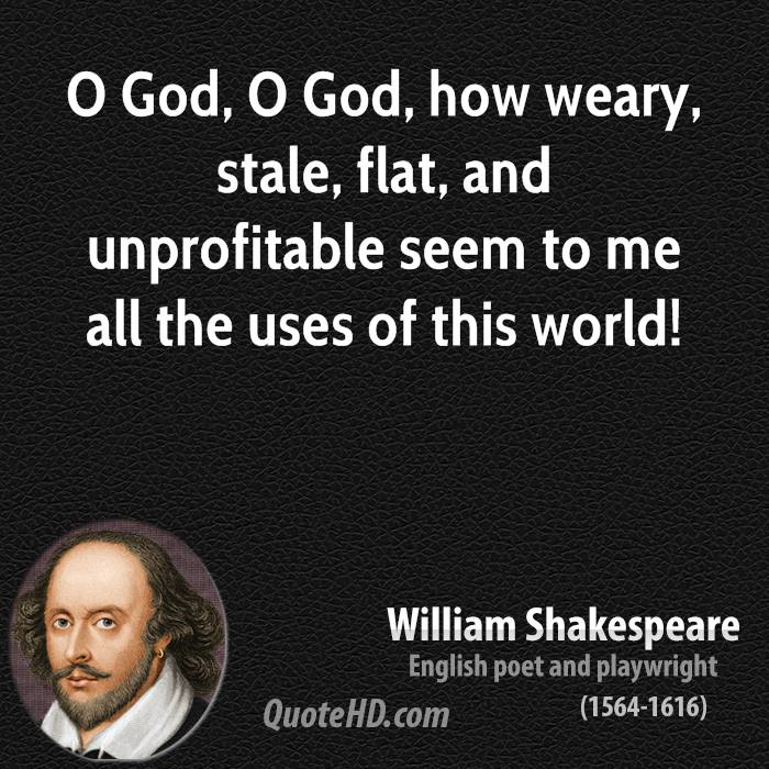 O God, O God, how weary, stale, flat, and unprofitable seem to me all the uses of this world!
